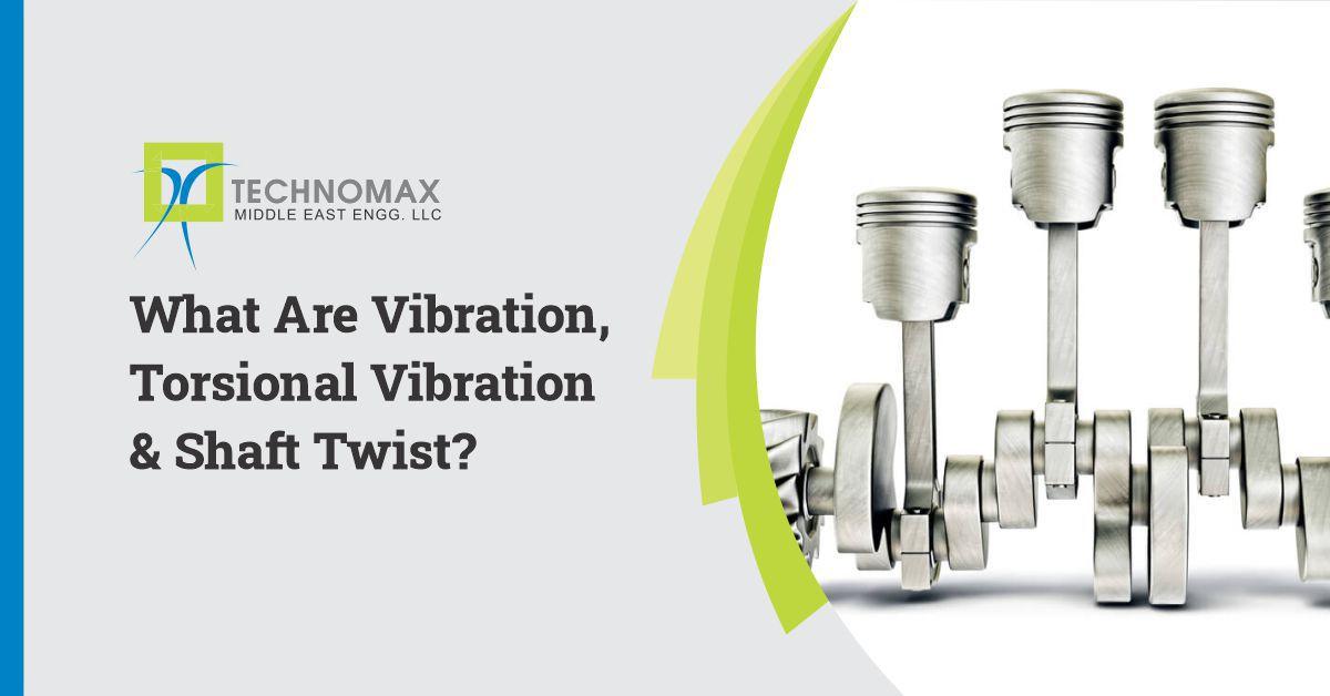WHAT ARE VIBRATIONS, TORSIONAL VIBRATIONS & SHAFT TWIST?